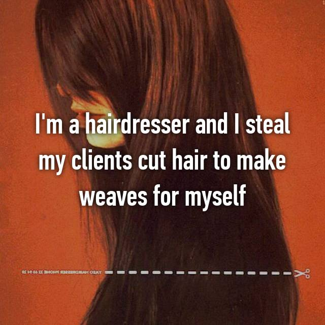 I'm a hairdresser and I steal my clients cut hair to make weaves for myself