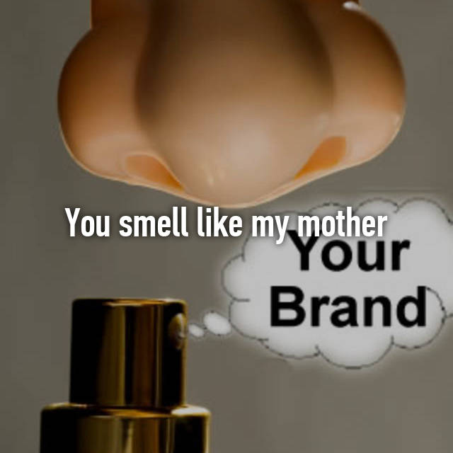You smell like my mother