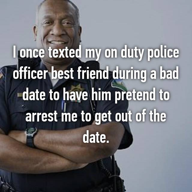 I once texted my on duty police officer best friend during a bad date to have him pretend to arrest me to get out of the date.