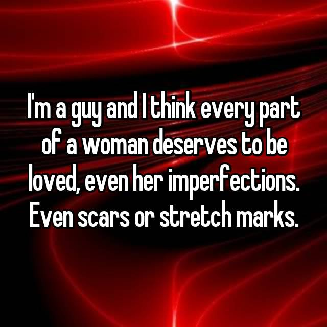 I'm a guy and I think every part of a woman deserves to be loved, even her imperfections. Even scars or stretch marks.