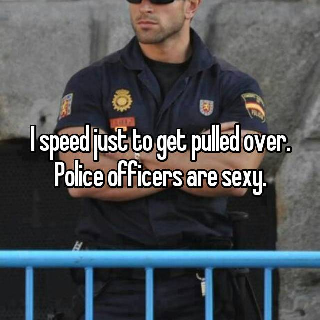 I speed just to get pulled over. Police officers are sexy.