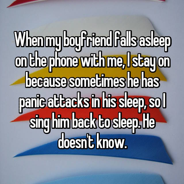 When my boyfriend falls asleep on the phone with me, I stay on because sometimes he has panic attacks in his sleep, so I sing him back to sleep. He doesn't know.