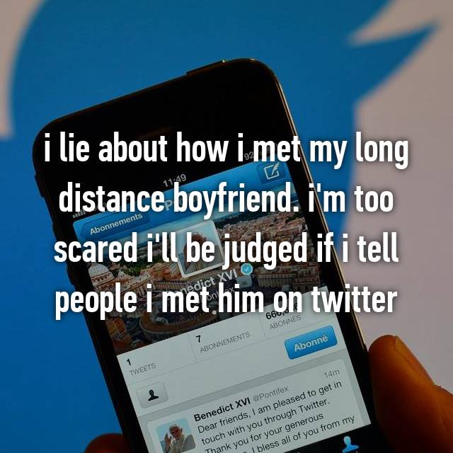 i lie about how i met my long distance boyfriend. i'm too scared i'll be judged if i tell people i met him on twitter