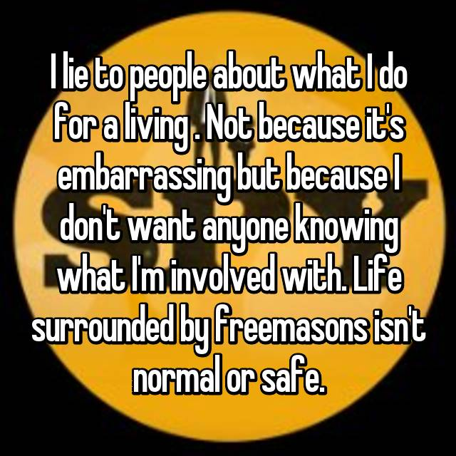 I lie to people about what I do for a living . Not because it's embarrassing but because I don't want anyone knowing what I'm involved with. Life surrounded by freemasons isn't normal or safe.