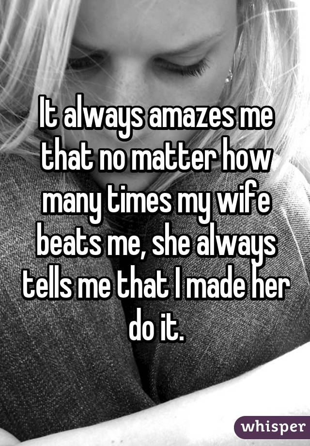It always amazes me that no matter how many times my wife beats me, she always tells me that I made her do it.