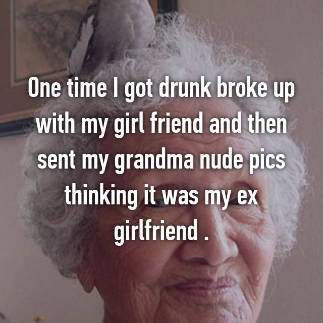 One time I got drunk broke up with my girl friend and then sent my grandma nude pics thinking it was my ex girlfriend .