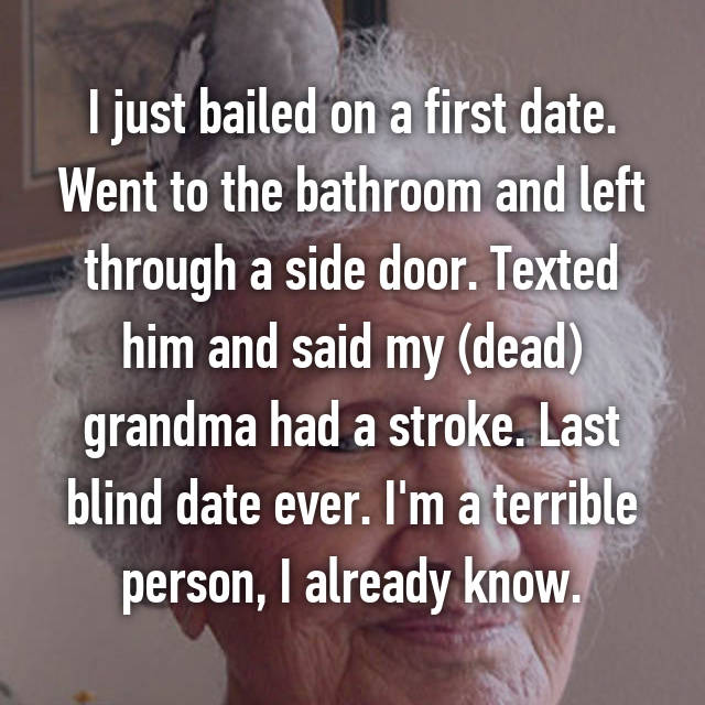 I just bailed on a first date. Went to the bathroom and left through a side door. Texted him and said my (dead) grandma had a stroke. Last blind date ever. I'm a terrible person, I already know.