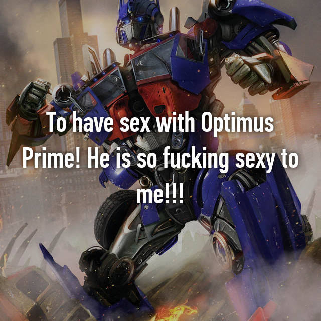 To have sex with Optimus Prime! He is so fucking sexy to me!!!