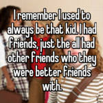 I remember I used to always be that kid. I had friends, just the all had other friends who they were better friends with.