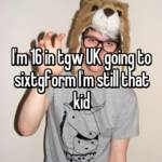 I'm 16 in tgw UK going to sixtgform I'm still that kid