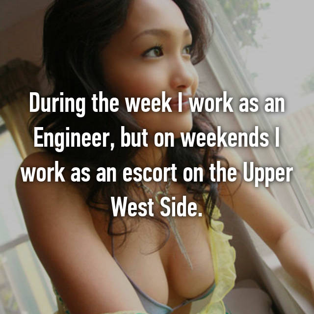 During the week I work as an Engineer, but on weekends I work as an escort on the Upper West Side.