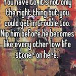 You have to, it's not only the right thing but you could get in trouble too.  Nip him before he becomes like every other low life stoner on here.