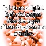 Don't it's not really that big of a deal everyone either does or gets offered drugs at one time or another