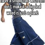 Have a small chat with him don't make it a big deal weed is just a plant