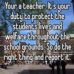 Your a teacher. It's your duty to protect the students lives and welfare throughout the school grounds. So do the right thing and report it.
