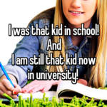 I was that kid in school! And I am still that kid now in university!