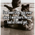 I've been that guy ever since I was born. Never had a friend yet.