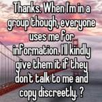 Thanks. When I'm in a group though, everyone uses me for information. I'll kindly give them it if they don't talk to me and copy discreetly. 😜
