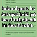 Smoke or dispose it.  but don't report the kid.  just have a friendly chat with him about the incident.