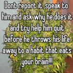 Dont report it. speak to him and ask why he does it and try help him quit before he throws his life away to a habit that eats your brain!!!