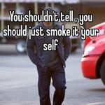 You shouldn't tell , you should just smoke it your self