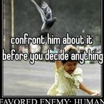 confront him about it before you decide anything