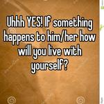 Uhhh YES! If something happens to him/her how will you live with yourself?