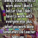 I always volunteered to work alone. I liked it better that I didn't have to work with everyone else. plus, when you work alone sometimes the teacher helps you ;)