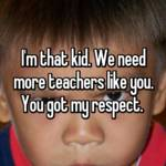 I'm that kid. We need more teachers like you. You got my respect.