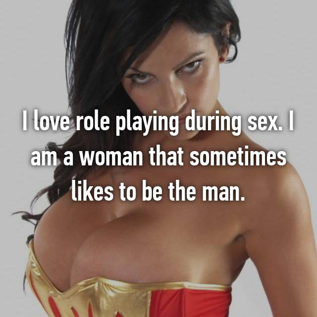 I love role playing during sex. I am a woman that sometimes likes to be the man.