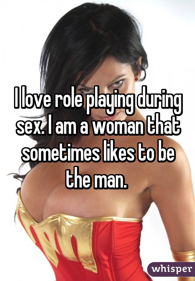 I love role playing during sex. I am a woman that sometimes likes to be the