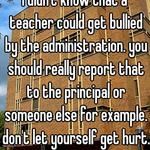 I didn't know that a teacher could get bullied by the administration. you should really report that to the principal or someone else for example. don't let yourself get hurt.