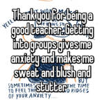 Thank you for being a good teacher. Getting into groups gives me anxiety and makes me sweat and blush and stutter