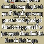 Tell them how you feel about the way they treat you. If they do you wrong you can stand up and get them to stop yourself or just report them. Don't let them do that to you.