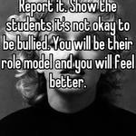 Report it. Show the students it's not okay to be bullied. You will be their role model and you will feel better.