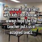 Whenever I'm in a class with kids I don't know, I always hope the the teacher puts us in assigned seats.