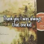 Thank you. I was always that one kid.