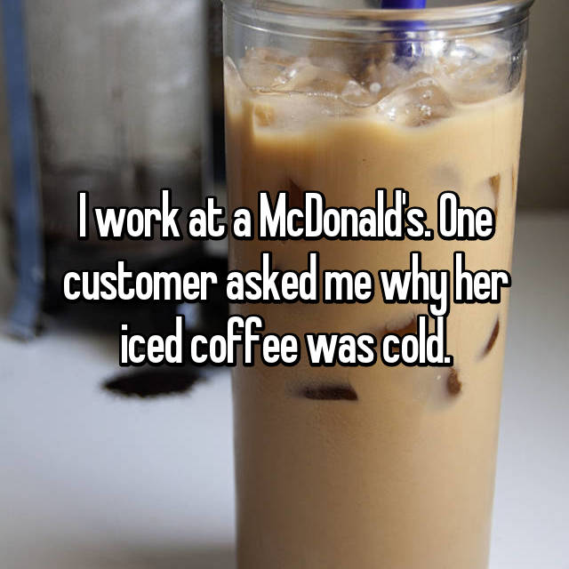 I work at a McDonald's. One customer asked me why her iced coffee was cold.