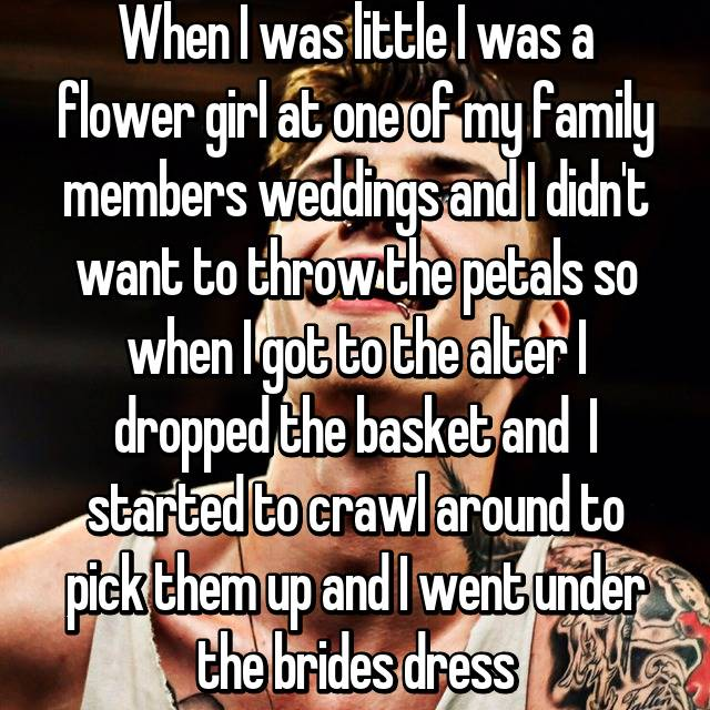 When I was little I was a flower girl at one of my family members weddings and I didn't want to throw the petals so when I got to the alter I dropped the basket and  I started to crawl around to pick them up and I went under the brides dress 😁