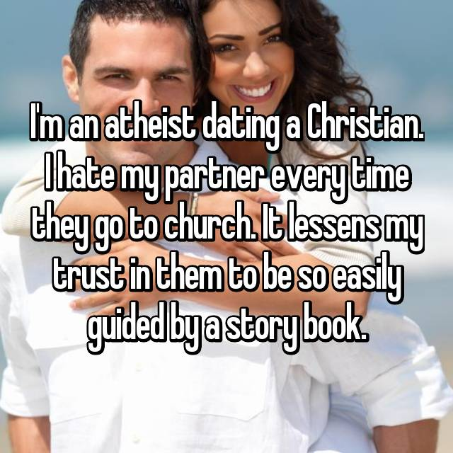 I'm an atheist dating a Christian. I hate my partner every time they go to church. It lessens my trust in them to be so easily guided by a story book.