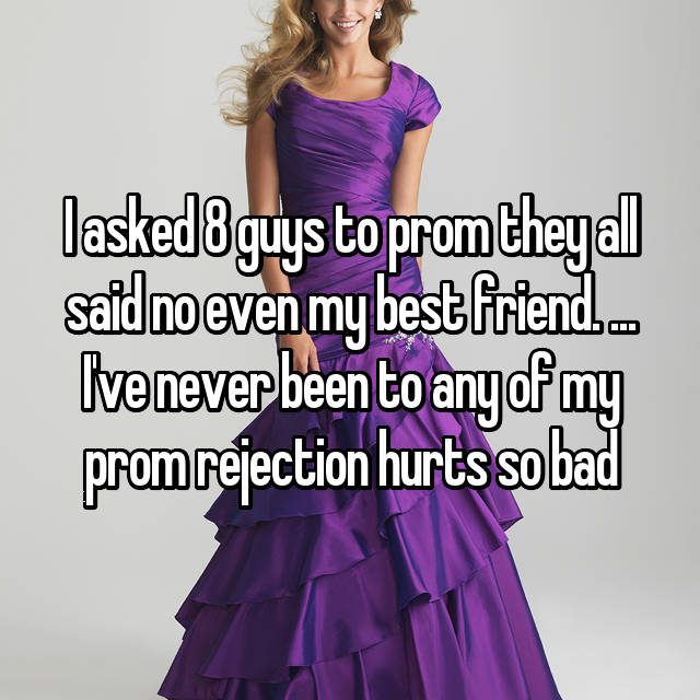 I asked 8 guys to prom they all said no even my best friend. ... I've never been to any of my prom rejection hurts so bad
