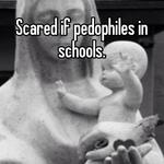 Scared if pedophiles in schools.