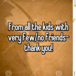 From all the kids with very few/no friends- thank you!