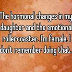 The hormonal changes in my daughter and the emotional rollercoaster. I'm female. I don't remember doing that.