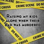 Raising my kids alone when their dad was murdered