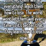 Dont let them win at everything! Teach them how to lose. The world wont let them win every time so its better that they learn how to lose now