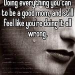 Doing everything you can to be a good mom, and still feel like you're doing it all wrong.