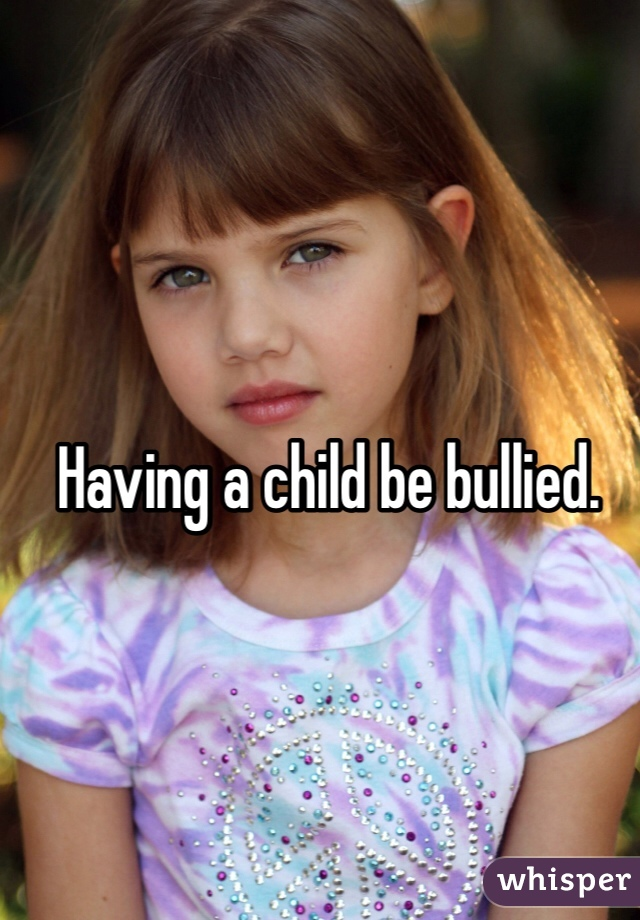 Having a child be bullied.