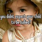 you didnt expect your child to be bullied?