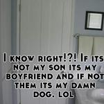 I know right!?! If its not my son its my boyfriend and if not them its my damn dog. lol